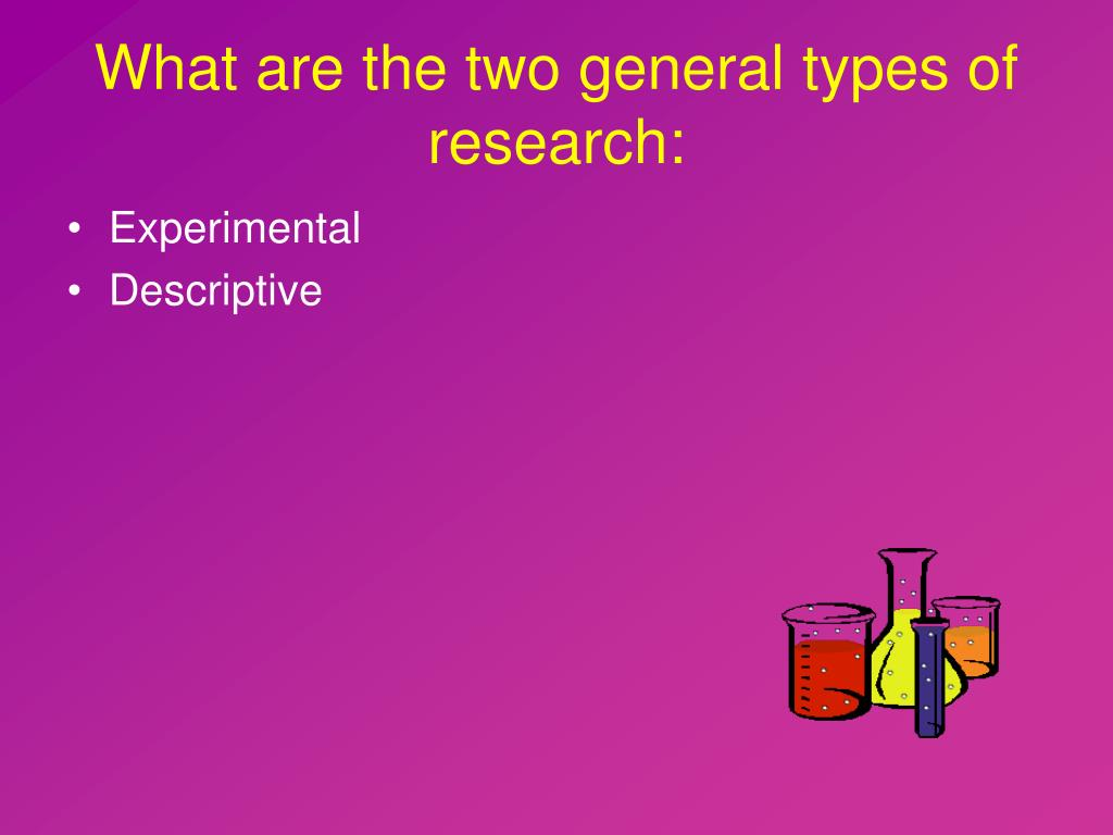 What are the two general types of research: