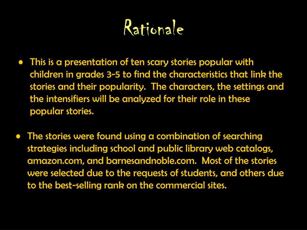 This is a presentation of ten scary stories popular with children in grades 3-5 to find the characteristics that link the stories and their popularity.  The characters, the settings and the intensifiers will be analyzed for their role in these popular stories.