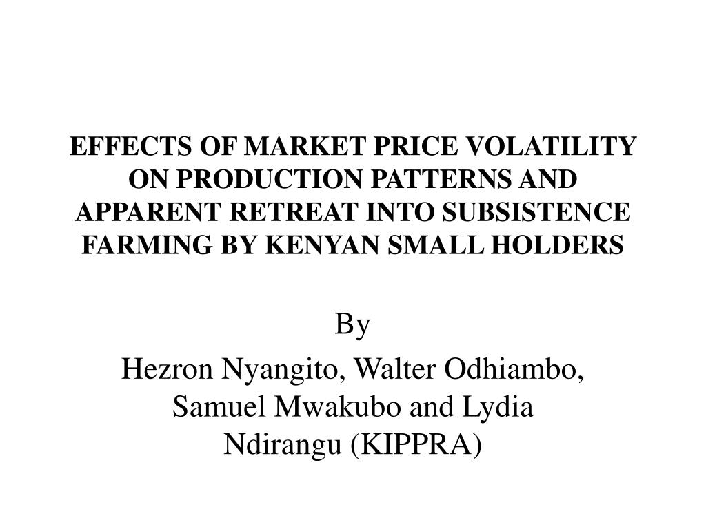 EFFECTS OF MARKET PRICE VOLATILITY ON PRODUCTION PATTERNS AND APPARENT RETREAT INTO SUBSISTENCE FARMING BY KENYAN SMALL HOLDERS