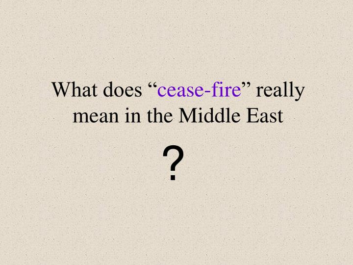 what does cease fire really mean in the middle east n.