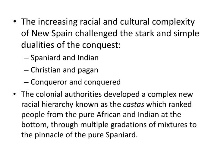 The increasing racial and cultural complexity of New Spain challenged the stark and simple dualities of the conquest: