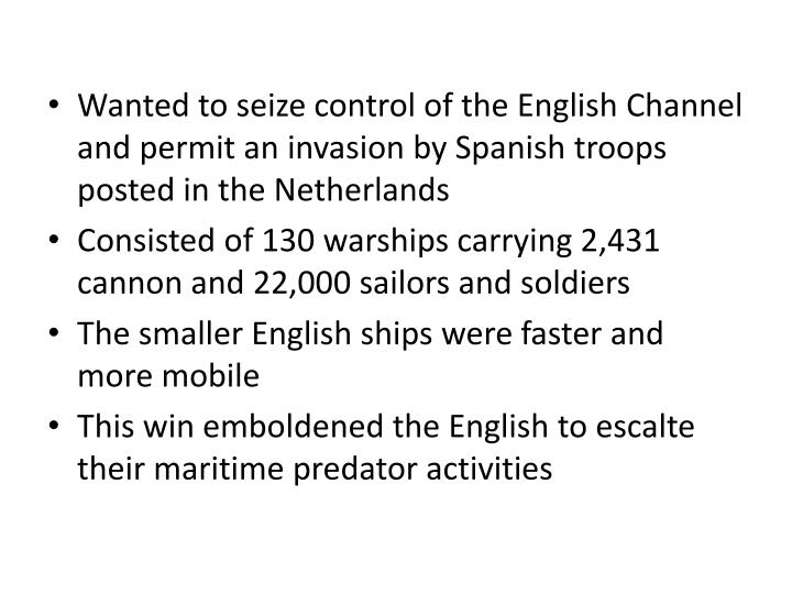 Wanted to seize control of the English Channel and permit an invasion by Spanish troops posted in the Netherlands