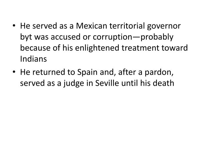 He served as a Mexican territorial governor byt was accused or corruption—probably because of his enlightened treatment toward Indians