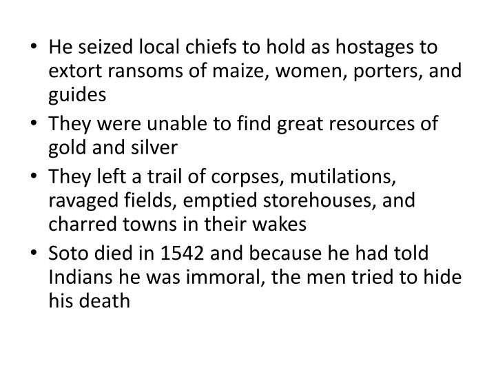 He seized local chiefs to hold as hostages to extort ransoms of maize, women, porters, and guides