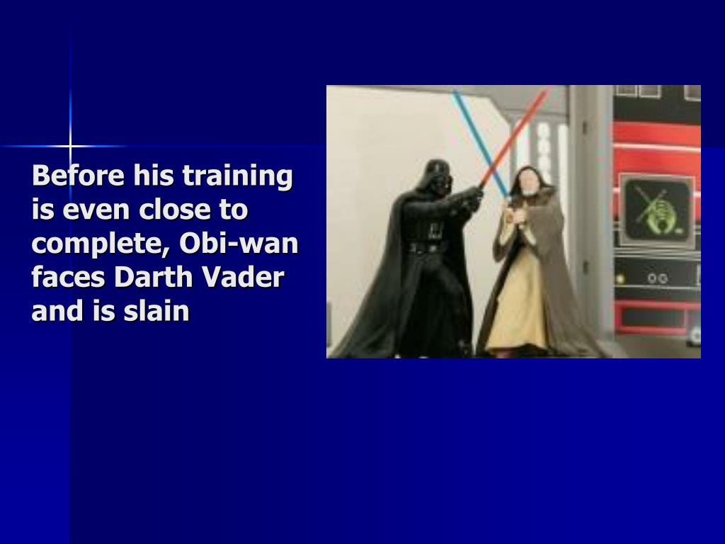 Before his training is even close to complete, Obi-wan faces Darth Vader and is slain