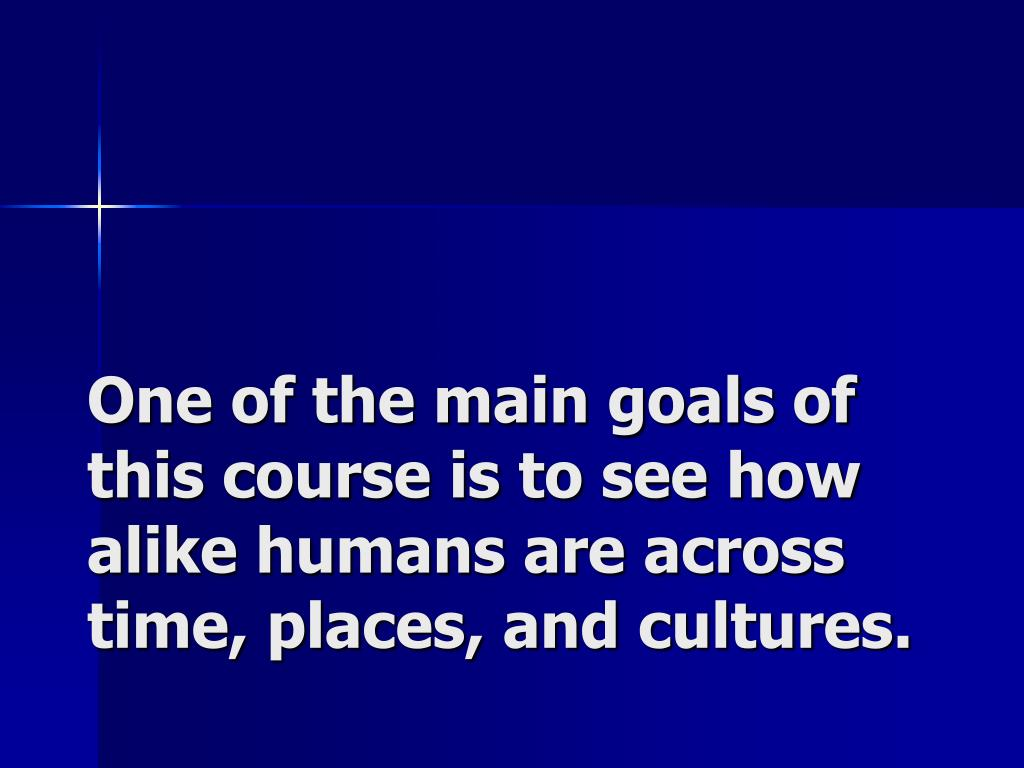 One of the main goals of this course is to see how alike humans are across time, places, and cultures.