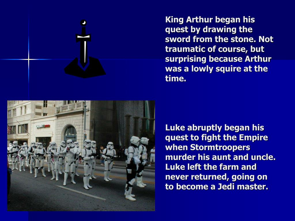 King Arthur began his quest by drawing the sword from the stone. Not traumatic of course, but surprising because Arthur was a lowly squire at the time.
