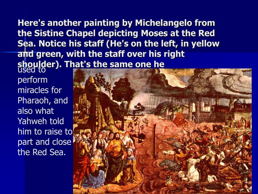 Here's another painting by Michelangelo from the Sistine Chapel depicting Moses at the Red Sea. Notice his staff (He's on the left, in yellow and green, with the staff over his right shoulder). That's the same one he