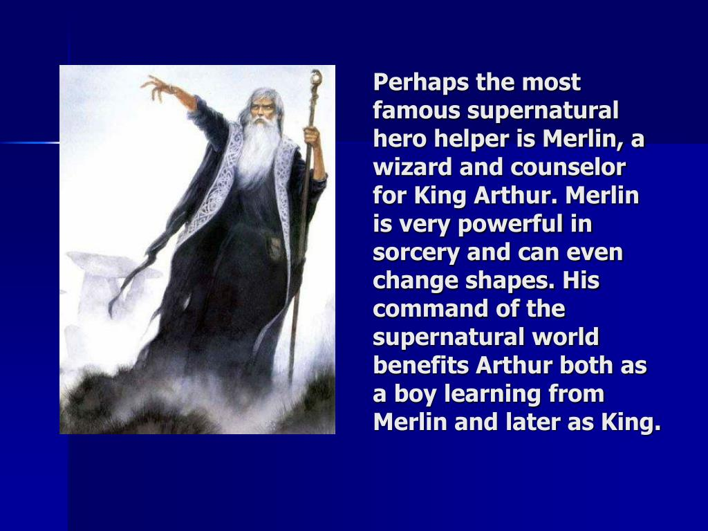 Perhaps the most famous supernatural hero helper is Merlin, a wizard and counselor for King Arthur. Merlin is very powerful in sorcery and can even change shapes. His command of the supernatural world benefits Arthur both as a boy learning from Merlin and later as King.