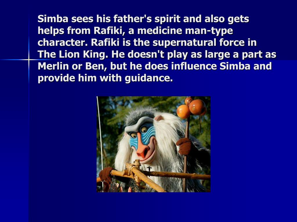 Simba sees his father's spirit and also gets helps from Rafiki, a medicine man-type character. Rafiki is the supernatural force in The Lion King. He doesn't play as large a part as Merlin or Ben, but he does influence Simba and provide him with guidance.