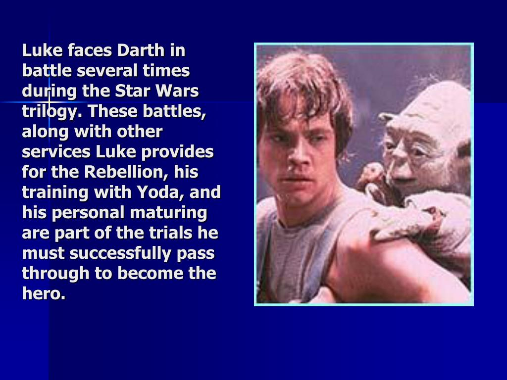 Luke faces Darth in battle several times during the Star Wars trilogy. These battles, along with other services Luke provides for the Rebellion, his training with Yoda, and his personal maturing are part of the trials he must successfully pass through to become the hero.
