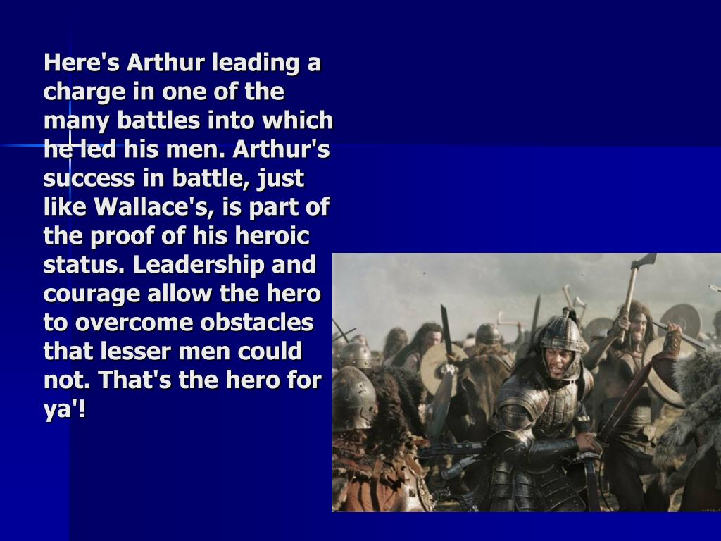 Here's Arthur leading a charge in one of the many battles into which he led his men. Arthur's success in battle, just like Wallace's, is part of the proof of his heroic status. Leadership and courage allow the hero to overcome obstacles that lesser men could not. That's the hero for ya'!