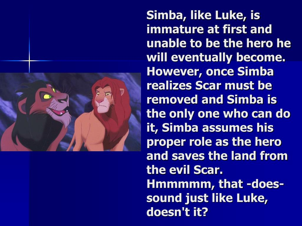 Simba, like Luke, is immature at first and unable to be the hero he will eventually become. However, once Simba realizes Scar must be removed and Simba is the only one who can do it, Simba assumes his proper role as the hero and saves the land from the evil Scar. Hmmmmm, that -does- sound just like Luke, doesn't it?