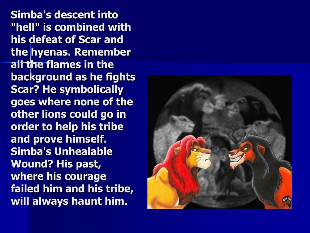 """Simba's descent into """"hell"""" is combined with his defeat of Scar and the hyenas. Remember all the flames in the background as he fights Scar? He symbolically goes where none of the other lions could go in order to help his tribe and prove himself. Simba's Unhealable Wound? His past, where his courage failed him and his tribe, will always haunt him."""