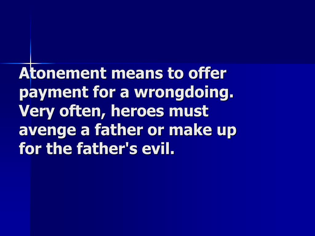 Atonement means to offer payment for a wrongdoing. Very often, heroes must avenge a father or make up for the father's evil.