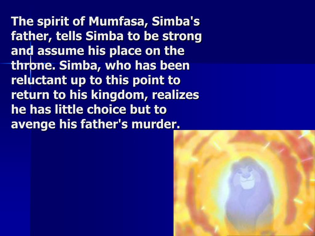 The spirit of Mumfasa, Simba's father, tells Simba to be strong and assume his place on the throne. Simba, who has been reluctant up to this point to return to his kingdom, realizes he has little choice but to avenge his father's murder.