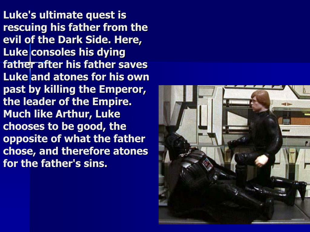 Luke's ultimate quest is rescuing his father from the evil of the Dark Side. Here, Luke consoles his dying father after his father saves Luke and atones for his own past by killing the Emperor, the leader of the Empire. Much like Arthur, Luke chooses to be good, the opposite of what the father chose, and therefore atones for the father's sins.