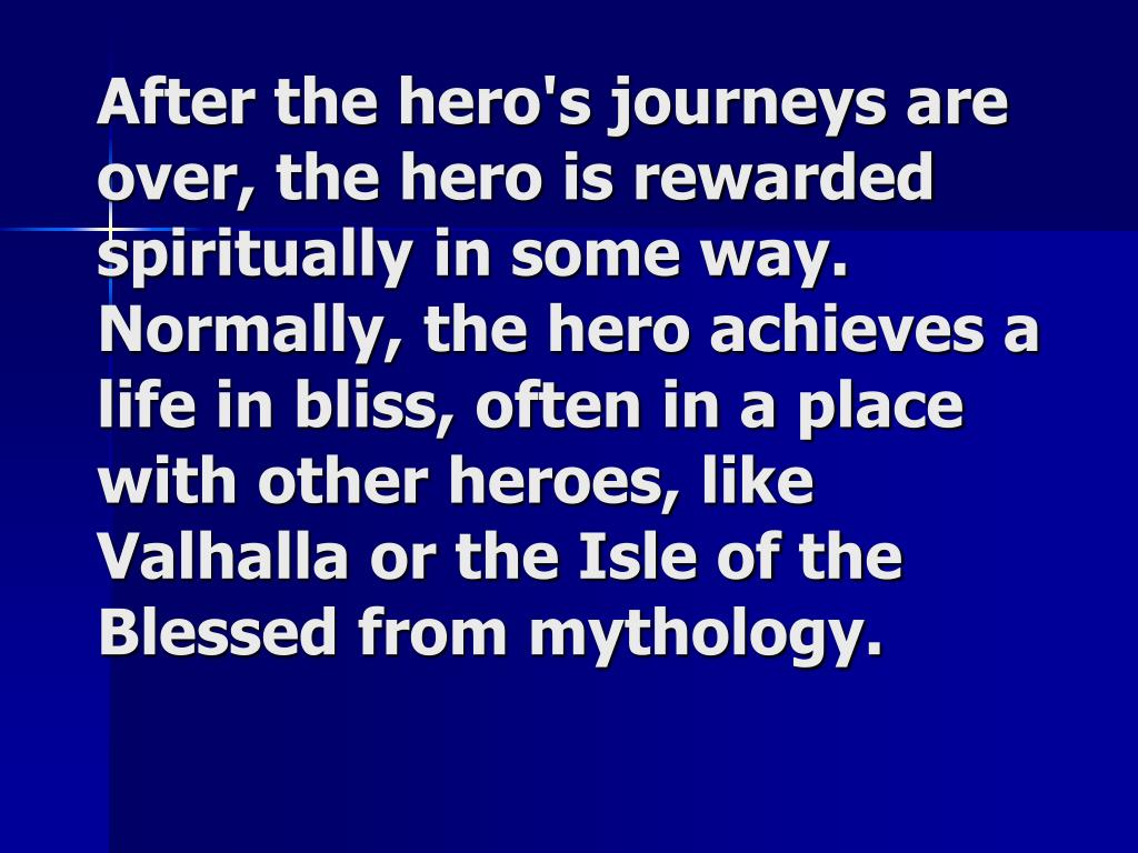 After the hero's journeys are over, the hero is rewarded spiritually in some way. Normally, the hero achieves a life in bliss, often in a place with other heroes, like Valhalla or the Isle of the Blessed from mythology.
