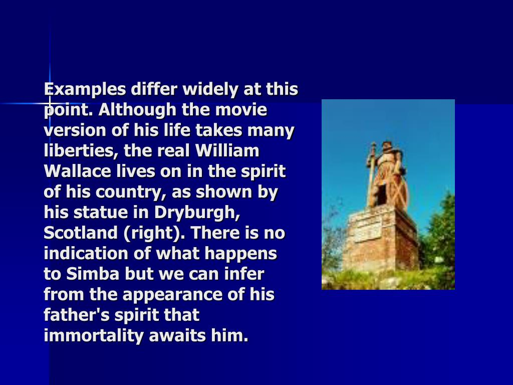 Examples differ widely at this point. Although the movie version of his life takes many liberties, the real William Wallace lives on in the spirit of his country, as shown by his statue in Dryburgh, Scotland (right). There is no indication of what happens to Simba but we can infer from the appearance of his father's spirit that immortality awaits him.