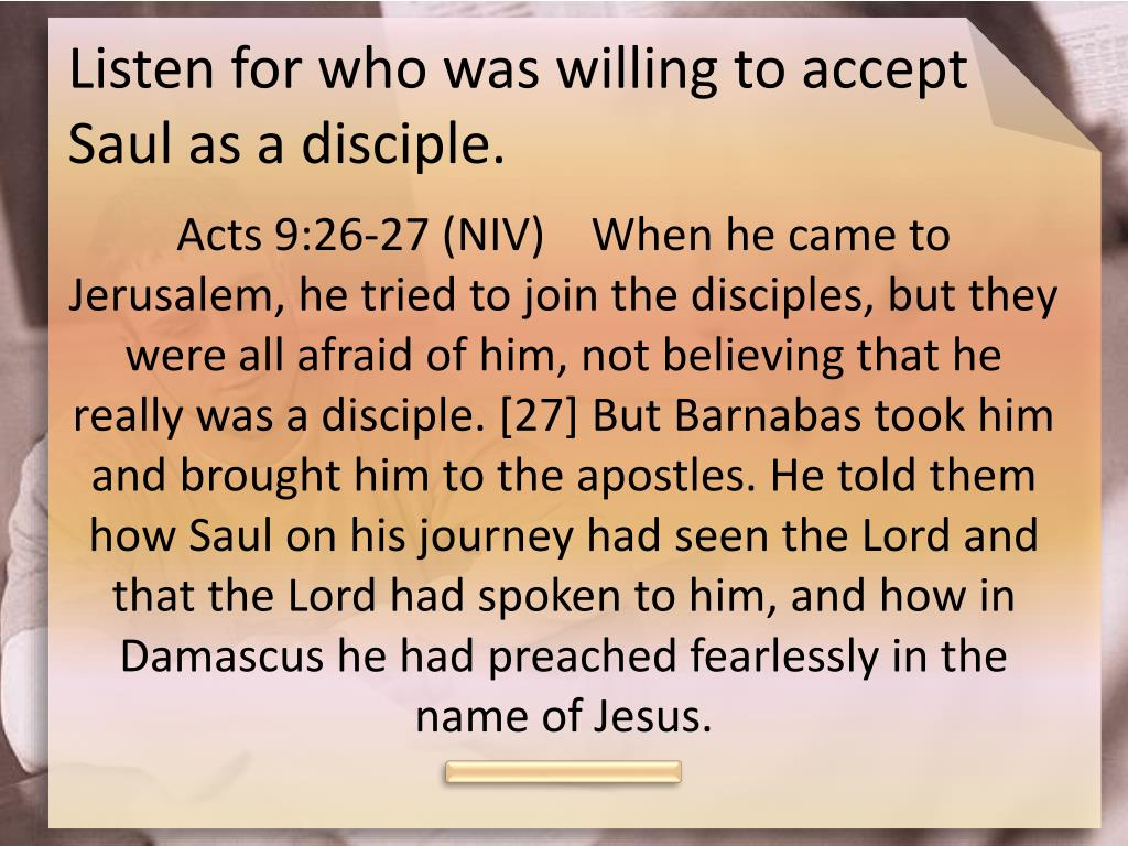 Listen for who was willing to accept Saul as a disciple.