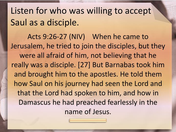 Listen for who was willing to accept saul as a disciple