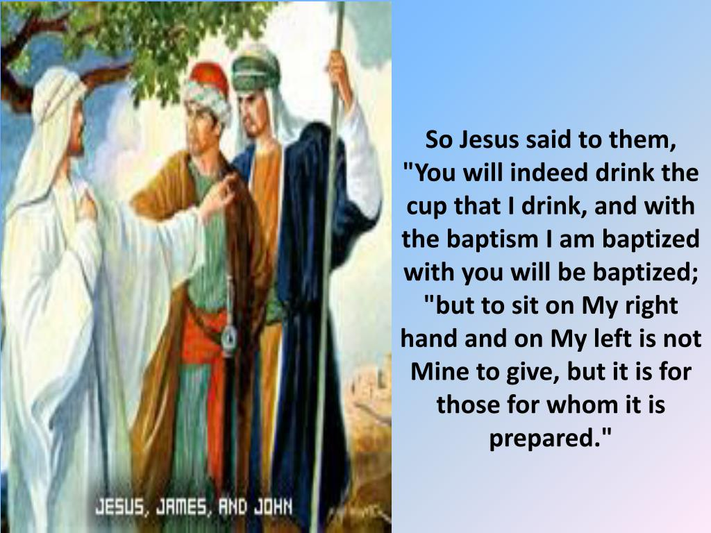 "So Jesus said to them, ""You will indeed drink the cup that I drink, and with the baptism I am baptized with you will be baptized; ""but to sit on My right hand and on My left is not Mine to give, but it is for those for whom it is prepared."""