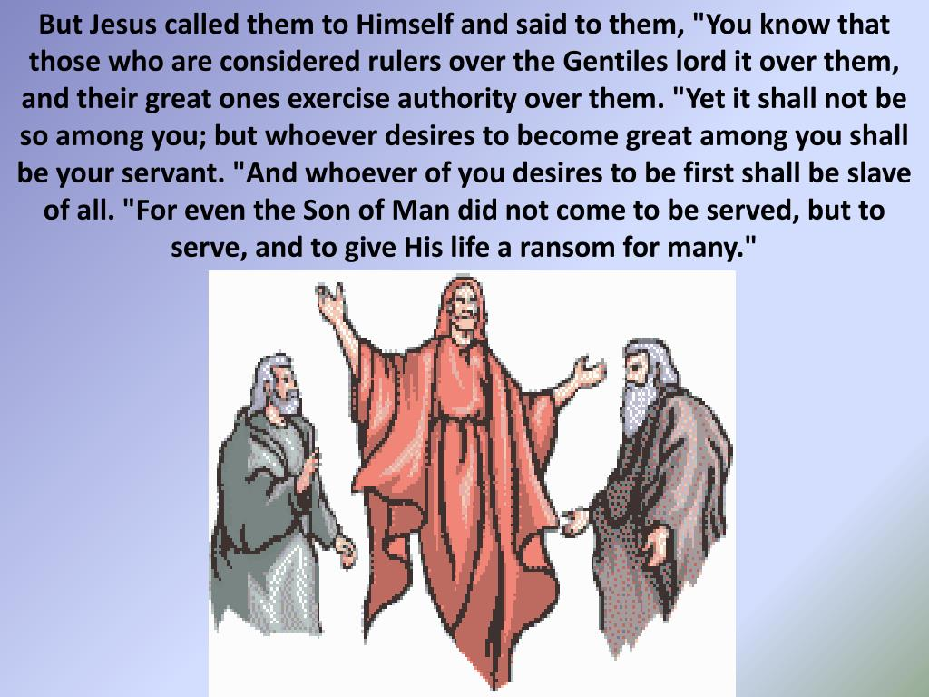 "But Jesus called them to Himself and said to them, ""You know that those who are considered rulers over the Gentiles lord it over them, and their great ones exercise authority over them. ""Yet it shall not be so among you; but whoever desires to become great among you shall be your servant. ""And whoever of you desires to be first shall be slave of all. ""For even the Son of Man did not come to be served, but to serve, and to give His life a ransom for many."""