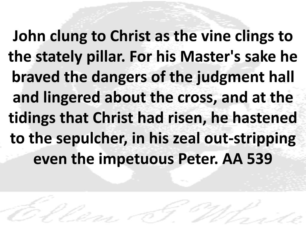 John clung to Christ as the vine clings to the stately pillar. For his Master's sake he braved the dangers of the judgment hall and lingered about the cross, and at the tidings that Christ had risen, he hastened to the sepulcher, in his zeal out-stripping even the impetuous Peter. AA 539