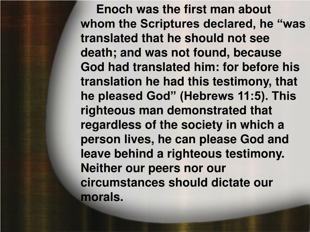 """Enoch was the first man about whom the Scriptures declared, he """"was translated that he should not see death; and was not found, because God had translated him: for before his translation he had this testimony, that he pleased God"""" (Hebrews 11:5). This righteous man demonstrated that regardless of the society in which a person lives, he can please God and leave behind a righteous testimony. Neither our peers nor our circumstances should dictate our morals."""