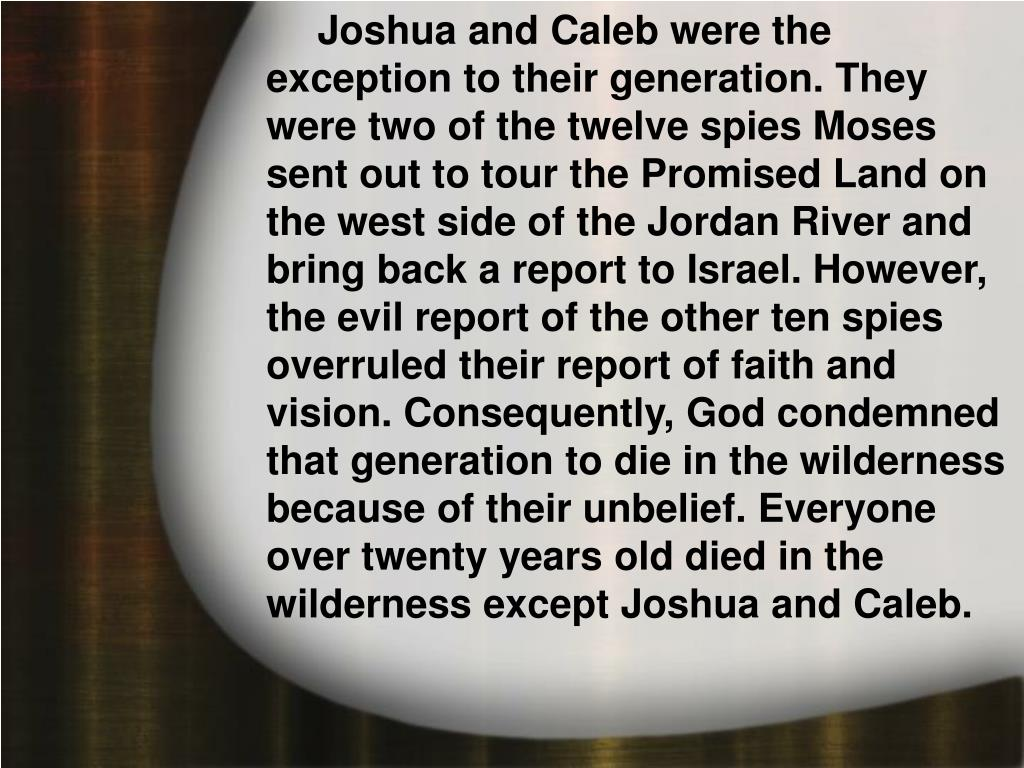 Joshua and Caleb were the exception to their generation. They were two of the twelve spies Moses sent out to tour the Promised Land on the west side of the Jordan River and bring back a report to Israel. However, the evil report of the other ten spies overruled their report of faith and vision. Consequently, God condemned that generation to die in the wilderness because of their unbelief. Everyone over twenty years old died in the wilderness except Joshua and Caleb.