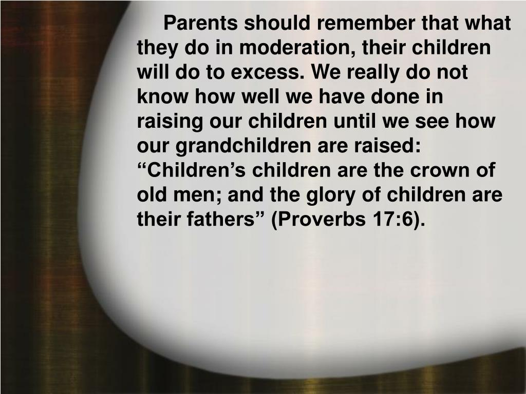 """Parents should remember that what they do in moderation, their children will do to excess. We really do not know how well we have done in raising our children until we see how our grandchildren are raised: """"Children's children are the crown of old men; and the glory of children are their fathers"""" (Proverbs 17:6)."""