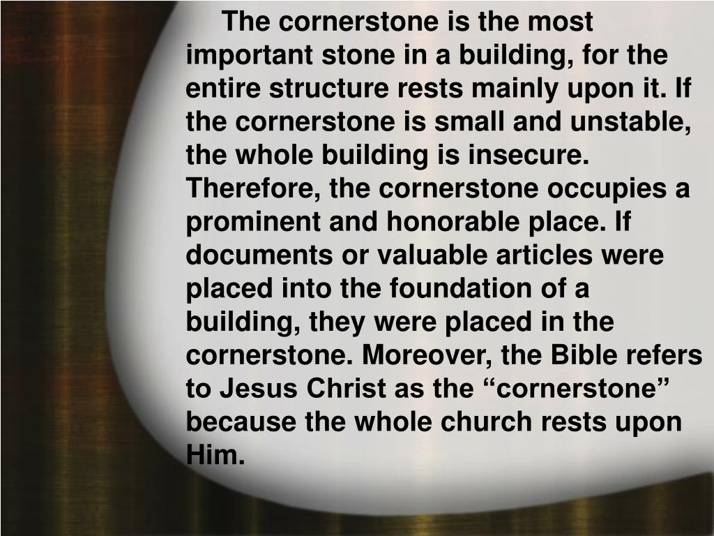 """The cornerstone is the most important stone in a building, for the entire structure rests mainly upon it. If the cornerstone is small and unstable, the whole building is insecure. Therefore, the cornerstone occupies a prominent and honorable place. If documents or valuable articles were placed into the foundation of a building, they were placed in the cornerstone. Moreover, the Bible refers to Jesus Christ as the """"cornerstone"""" because the whole church rests upon Him."""