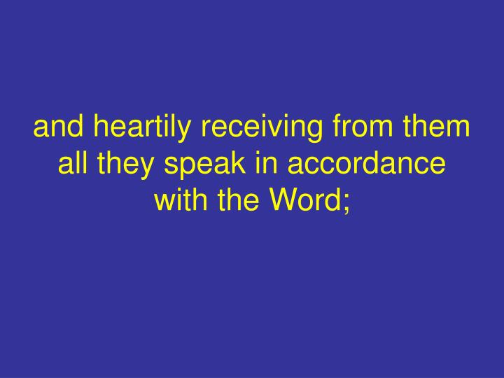 and heartily receiving from them all they speak in accordance with the Word;