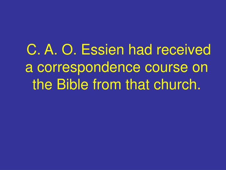 C. A. O. Essien had received a correspondence course on the Bible from that church.