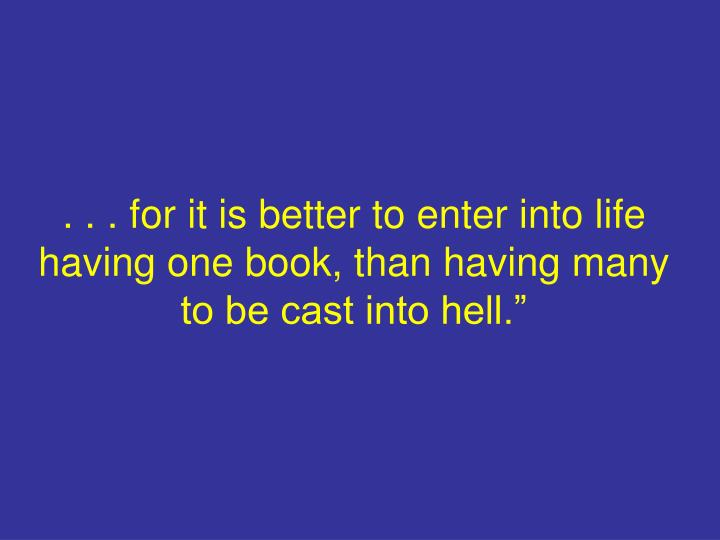. . . for it is better to enter into life having one book, than having many to be cast into hell.""