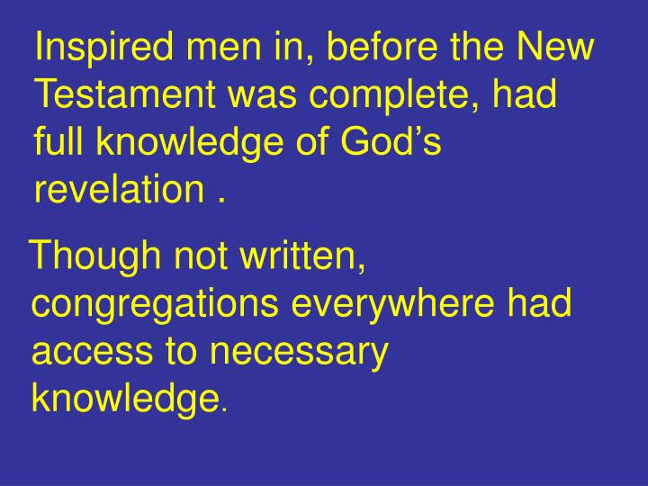 Inspired men in, before the New Testament was complete, had full knowledge of God's revelation .