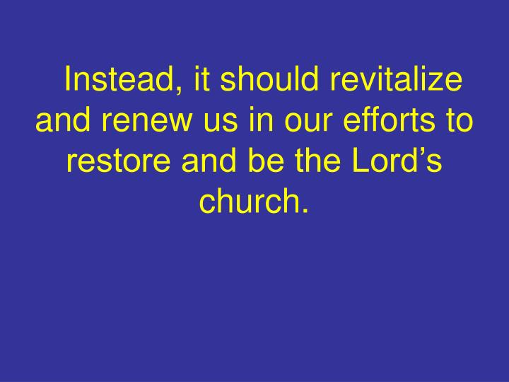 Instead, it should revitalize and renew us in our efforts to restore and be the Lord's church.