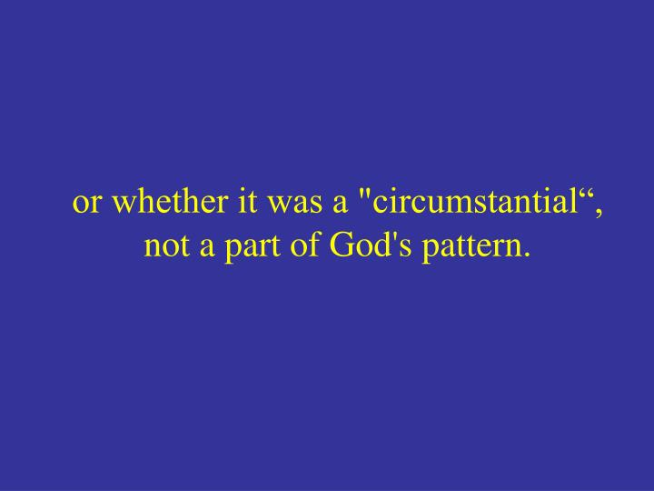"or whether it was a ""circumstantial"", not a part of God's pattern."