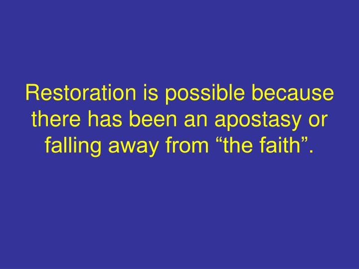 "Restoration is possible because there has been an apostasy or falling away from ""the faith""."