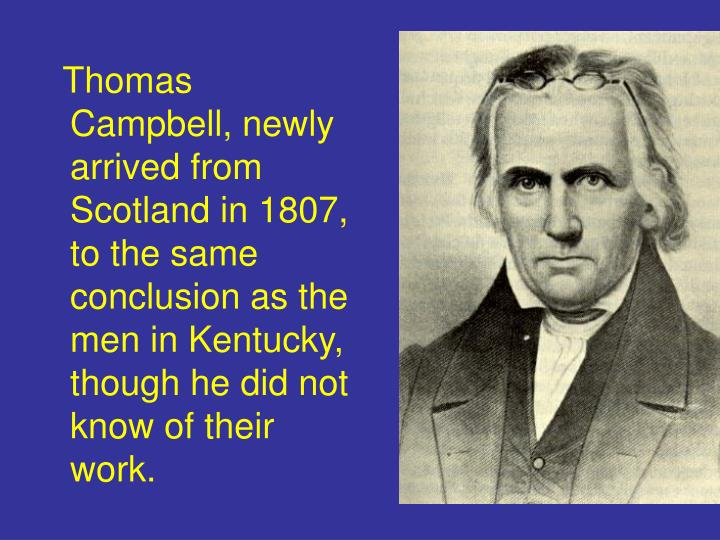Thomas Campbell, newly arrived from Scotland in 1807,  to the same conclusion as the men in Kentucky, though he did not know of their work.