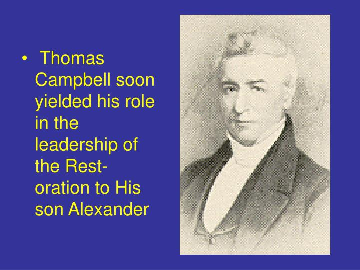 Thomas Campbell soon yielded his role in the leadership of the Rest-oration to His son Alexander