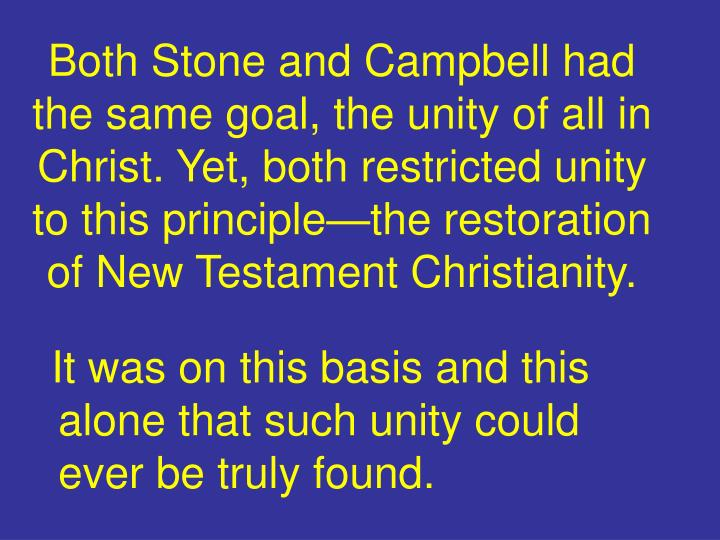 Both Stone and Campbell had the same goal, the unity of all in Christ. Yet, both restricted unity to this principle—the restoration of New Testament Christianity.