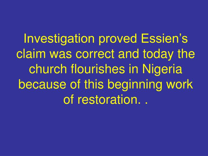 Investigation proved Essien's claim was correct and today the church flourishes in Nigeria because of this beginning work of restoration. .