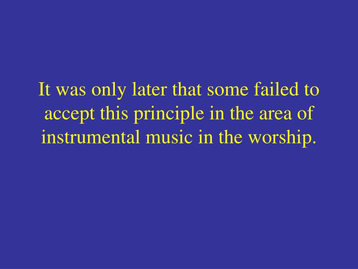 It was only later that some failed to accept this principle in the area of instrumental music in the worship.