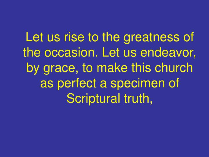 Let us rise to the greatness of the occasion. Let us endeavor, by grace, to make this church as perfect a specimen of Scriptural truth,
