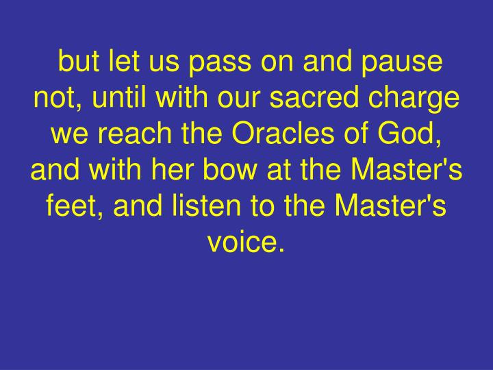 but let us pass on and pause not, until with our sacred charge we reach the Oracles of God, and with her bow at the Master's feet, and listen to the Master's voice.
