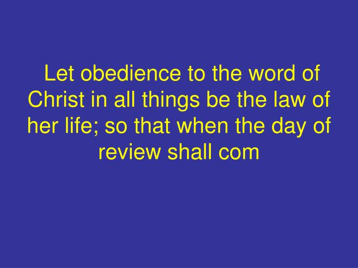 Let obedience to the word of Christ in all things be the law of her life; so that when the day of review shall com