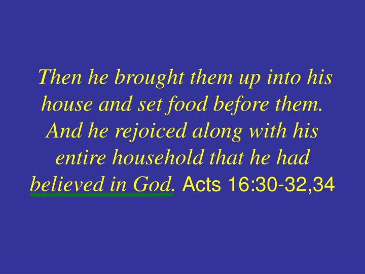 Then he brought them up into his house and set food before them. And he rejoiced along with his entire household that he had believed in God.