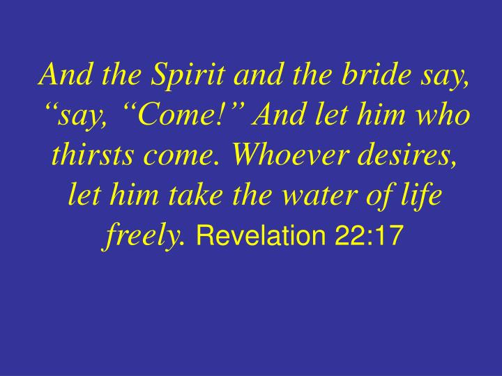 "And the Spirit and the bride say, ""say, ""Come!"" And let him who thirsts come. Whoever desires, let him take the water of life freely."