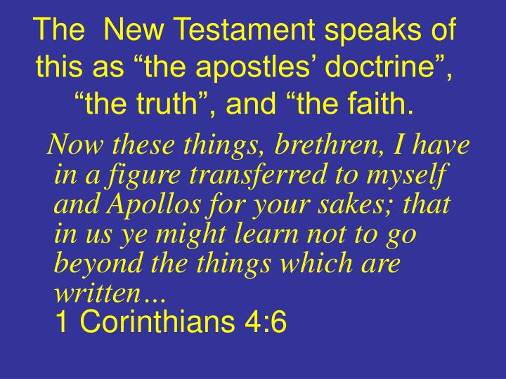 "The  New Testament speaks of this as ""the apostles' doctrine"", ""the truth"", and ""the faith."